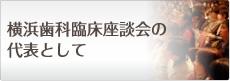 横浜歯科臨床座談会の代表として
